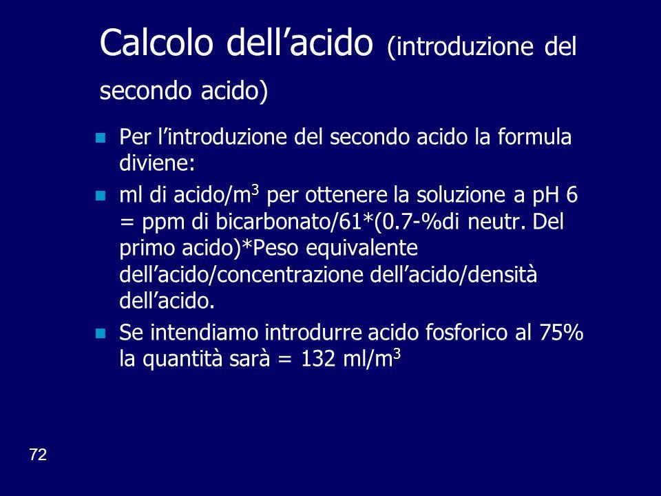 72 Calcolo dellacido (introduzione del secondo acido) Per lintroduzione del secondo acido la formula diviene: ml di acido/m 3 per ottenere la soluzione a pH 6 = ppm di bicarbonato/61*(0.7-%di neutr.
