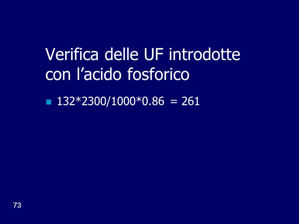 73 Verifica delle UF introdotte con lacido fosforico 132*2300/1000*0.86 = 261