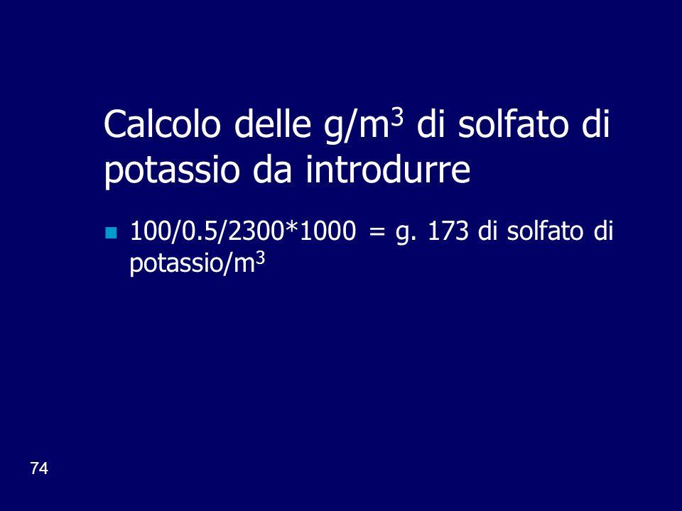 74 Calcolo delle g/m 3 di solfato di potassio da introdurre 100/0.5/2300*1000 = g.