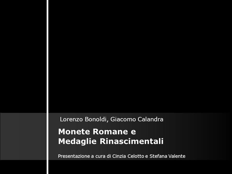 Monete Romane e Medaglie Rinascimentali Lorenzo Bonoldi, Giacomo Calandra Presentazione a cura di Cinzia Celotto e Stefana Valente