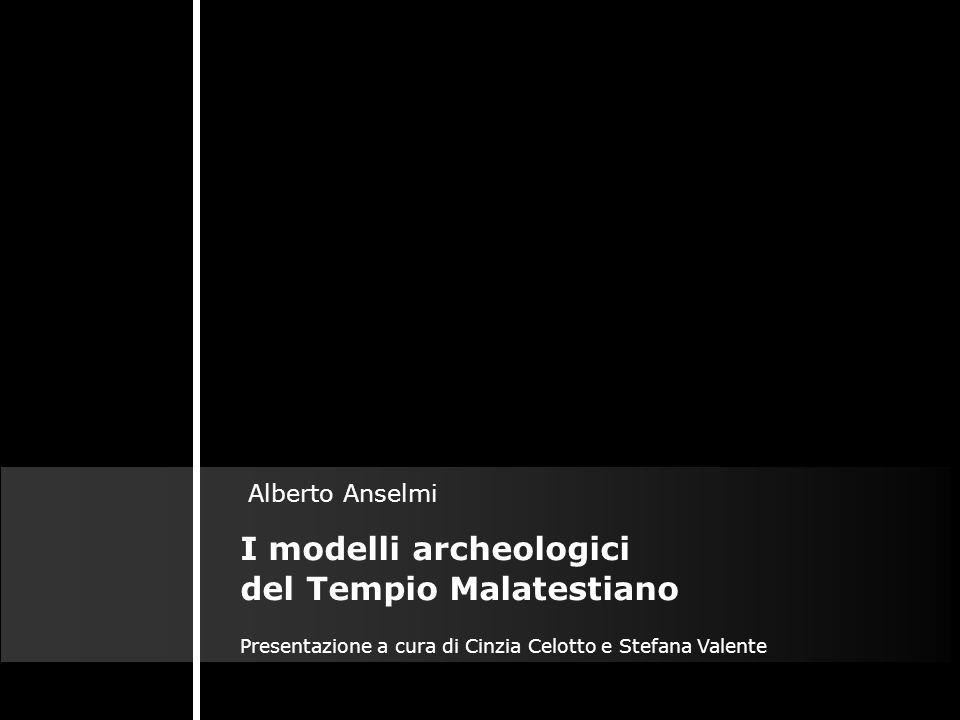 I modelli archeologici del Tempio Malatestiano Alberto Anselmi Presentazione a cura di Cinzia Celotto e Stefana Valente