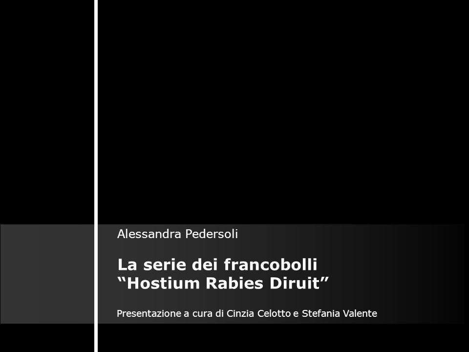 La serie dei francobolli Hostium Rabies Diruit Presentazione a cura di Cinzia Celotto e Stefania Valente Alessandra Pedersoli
