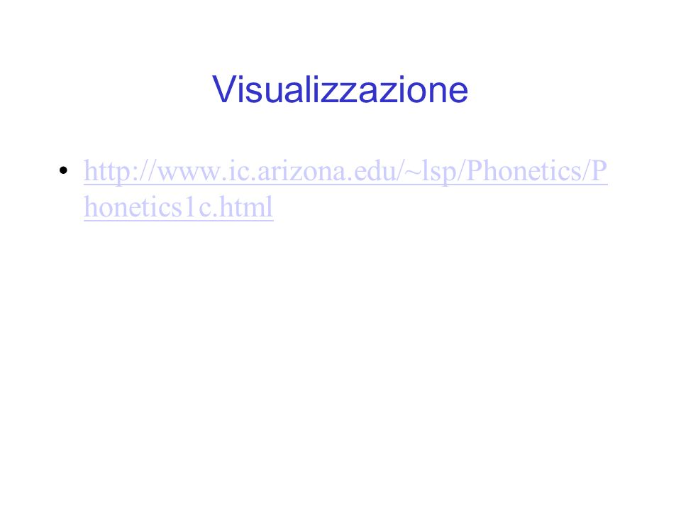 Visualizzazione http://www.ic.arizona.edu/~lsp/Phonetics/P honetics1c.htmlhttp://www.ic.arizona.edu/~lsp/Phonetics/P honetics1c.html