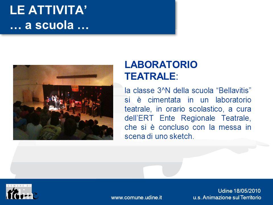 u.s. Animazione sul Territorio Udine 18/05/2010 www.comune.udine.it LE ATTIVITA … a scuola … LABORATORIO TEATRALE: la classe 3^N della scuola Bellavit