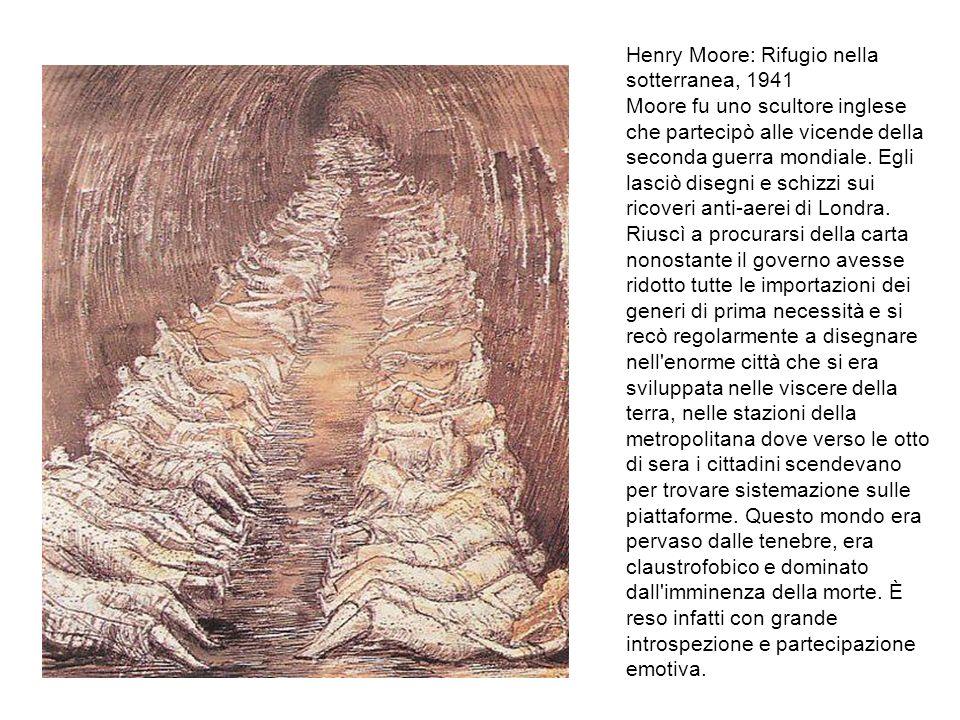 Henry Moore: Rifugio nella sotterranea, 1941 Moore fu uno scultore inglese che partecipò alle vicende della seconda guerra mondiale. Egli lasciò diseg