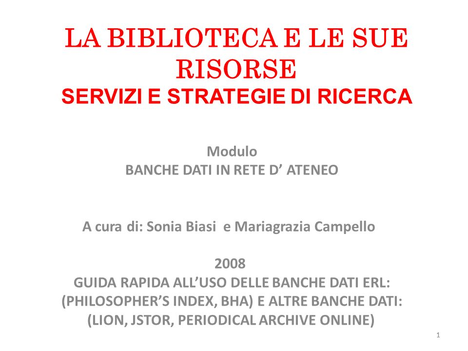 1 LA BIBLIOTECA E LE SUE RISORSE SERVIZI E STRATEGIE DI RICERCA Modulo BANCHE DATI IN RETE D ATENEO A cura di: Sonia Biasi e Mariagrazia Campello 2008 GUIDA RAPIDA ALLUSO DELLE BANCHE DATI ERL: (PHILOSOPHERS INDEX, BHA) E ALTRE BANCHE DATI: (LION, JSTOR, PERIODICAL ARCHIVE ONLINE) 1
