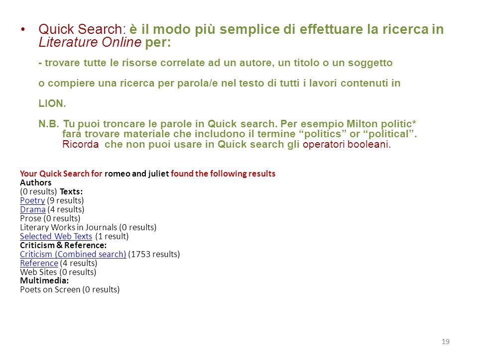 19 Quick Search: è il modo più semplice di effettuare la ricerca in Literature Online per: - trovare tutte le risorse correlate ad un autore, un titolo o un soggetto o compiere una ricerca per parola/e nel testo di tutti i lavori contenuti in LION.