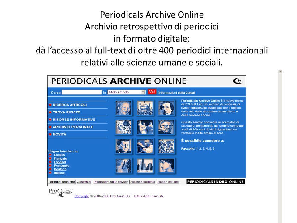 32 Periodicals Archive Online Archivio retrospettivo di periodici in formato digitale; dà laccesso al full-text di oltre 400 periodici internazionali relativi alle scienze umane e sociali.