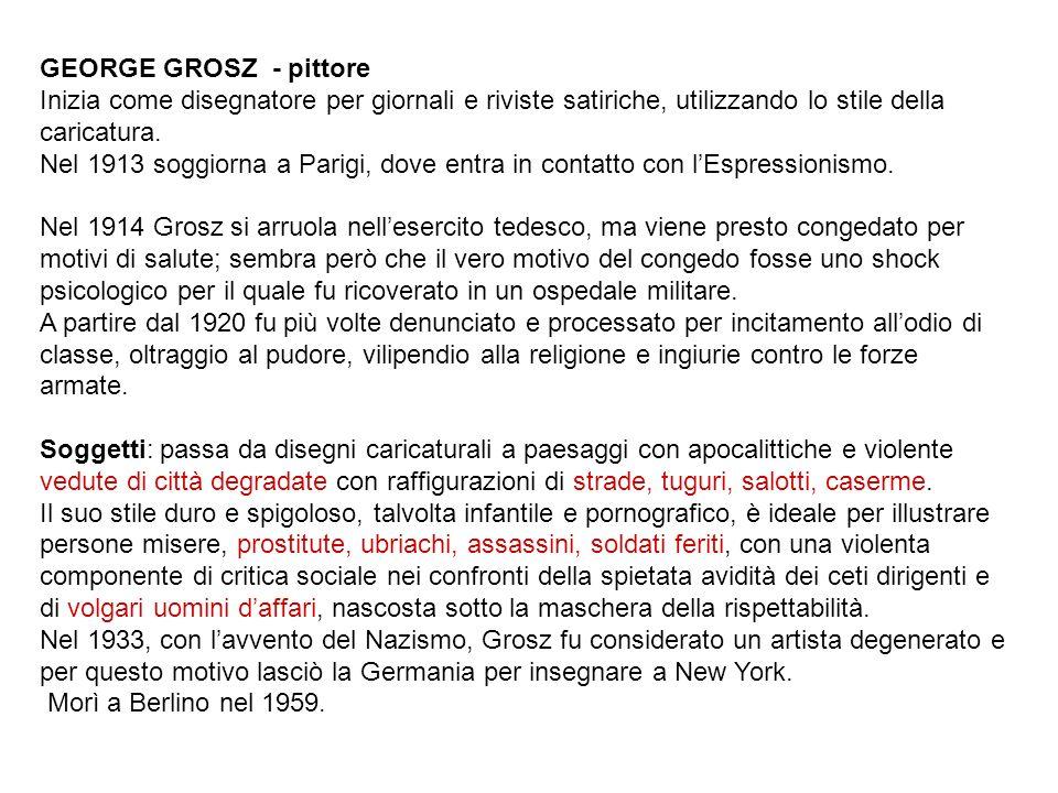 GEORGE GROSZ - pittore Inizia come disegnatore per giornali e riviste satiriche, utilizzando lo stile della caricatura. Nel 1913 soggiorna a Parigi, d