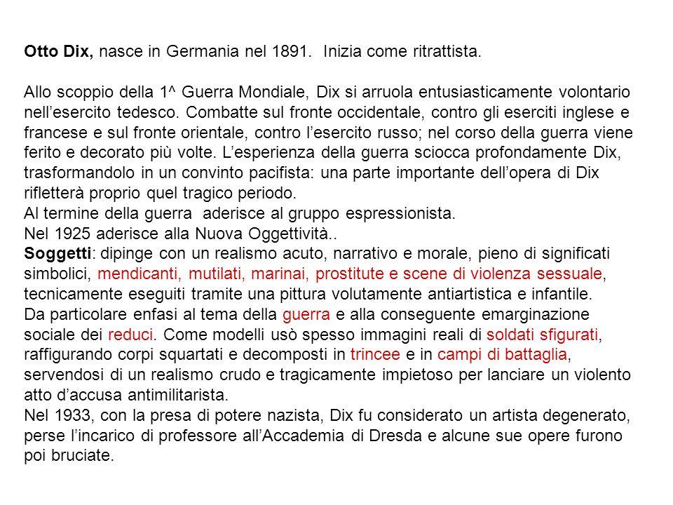 Otto Dix, nasce in Germania nel 1891. Inizia come ritrattista. Allo scoppio della 1^ Guerra Mondiale, Dix si arruola entusiasticamente volontario nell