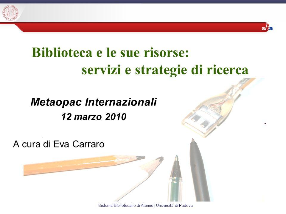 Sistema Bibliotecario di Ateneo | Università di Padova Biblioteca e le sue risorse: servizi e strategie di ricerca Metaopac Internazionali 12 marzo 2010 A cura di Eva Carraro
