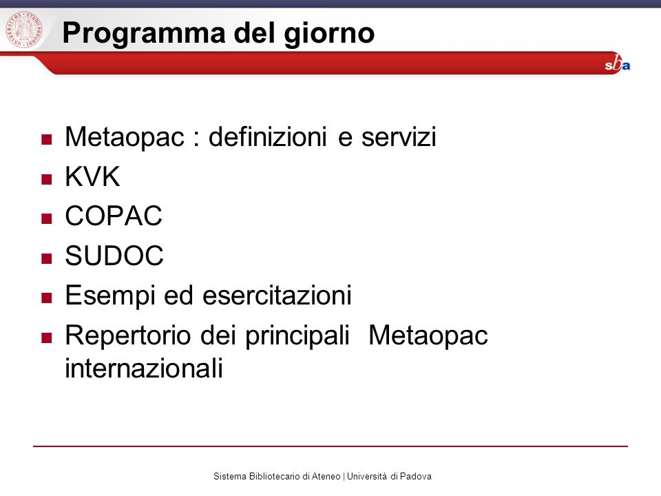 Sistema Bibliotecario di Ateneo | Università di Padova Programma del giorno Metaopac : definizioni e servizi KVK COPAC SUDOC Esempi ed esercitazioni Repertorio dei principali Metaopac internazionali