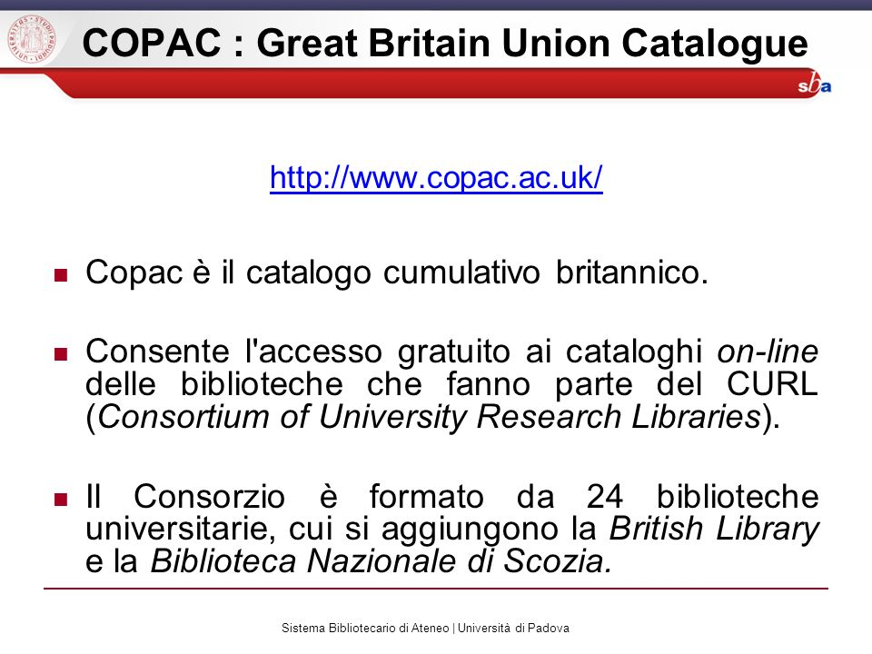 Sistema Bibliotecario di Ateneo | Università di Padova COPAC : Great Britain Union Catalogue http://www.copac.ac.uk/ Copac è il catalogo cumulativo br