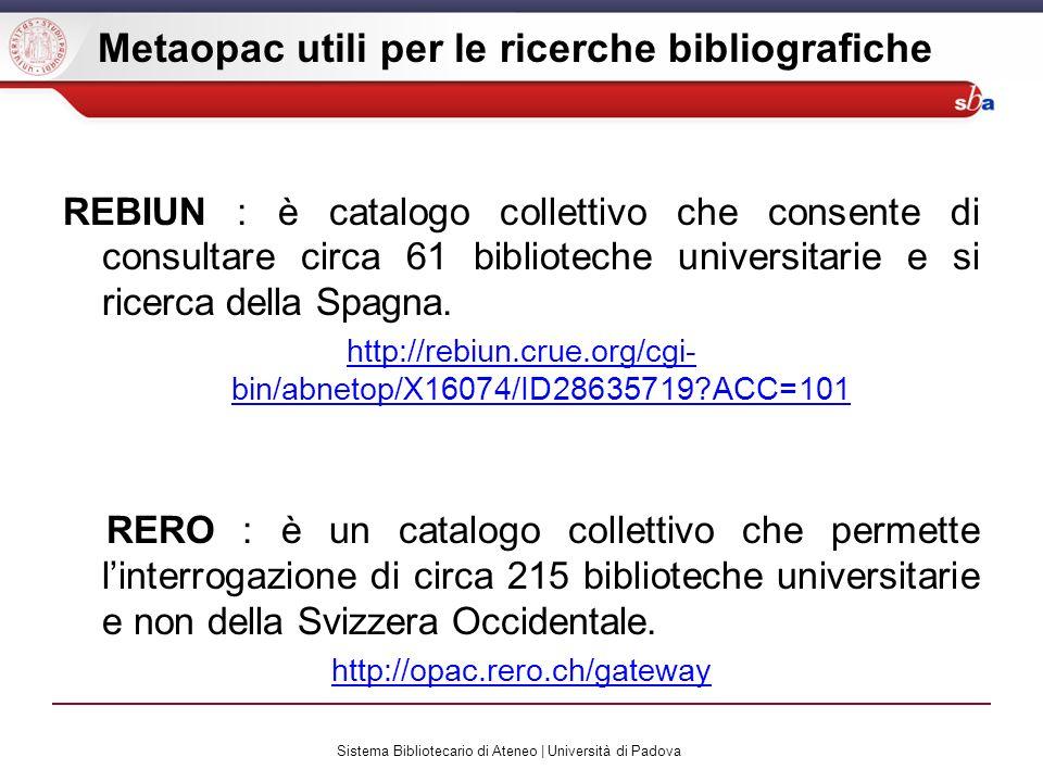 Sistema Bibliotecario di Ateneo | Università di Padova Metaopac utili per le ricerche bibliografiche REBIUN : è catalogo collettivo che consente di consultare circa 61 biblioteche universitarie e si ricerca della Spagna.