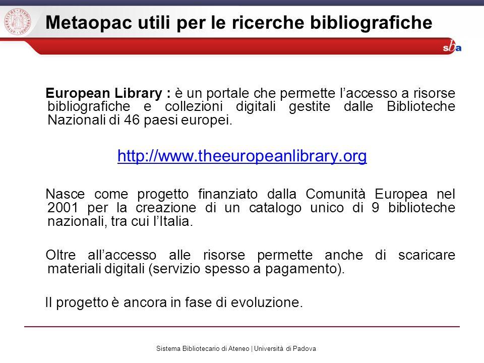 Sistema Bibliotecario di Ateneo | Università di Padova Metaopac utili per le ricerche bibliografiche European Library : è un portale che permette laccesso a risorse bibliografiche e collezioni digitali gestite dalle Biblioteche Nazionali di 46 paesi europei.