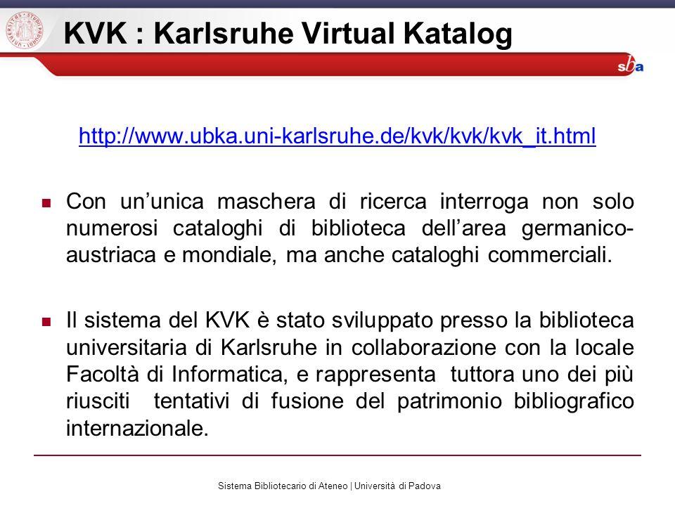 Sistema Bibliotecario di Ateneo | Università di Padova KVK : Karlsruhe Virtual Katalog http://www.ubka.uni-karlsruhe.de/kvk/kvk/kvk_it.html Con ununica maschera di ricerca interroga non solo numerosi cataloghi di biblioteca dellarea germanico- austriaca e mondiale, ma anche cataloghi commerciali.