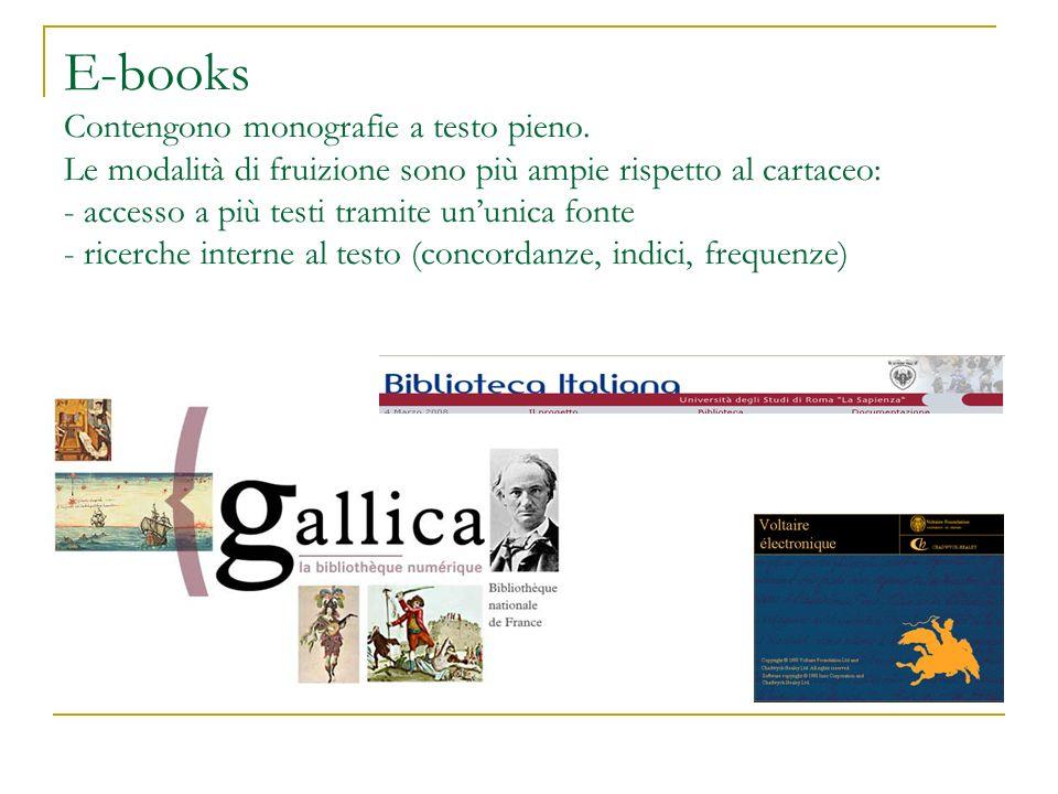 E-books Contengono monografie a testo pieno. Le modalità di fruizione sono più ampie rispetto al cartaceo: - accesso a più testi tramite ununica fonte