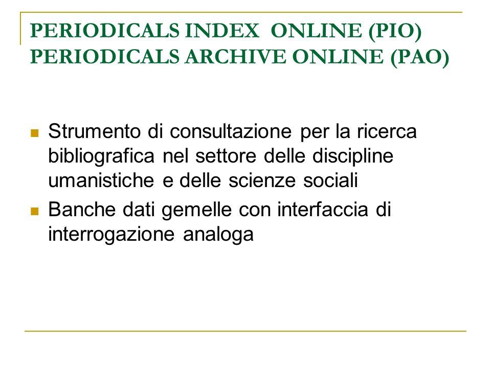 PERIODICALS INDEX ONLINE (PIO) PERIODICALS ARCHIVE ONLINE (PAO) Strumento di consultazione per la ricerca bibliografica nel settore delle discipline u