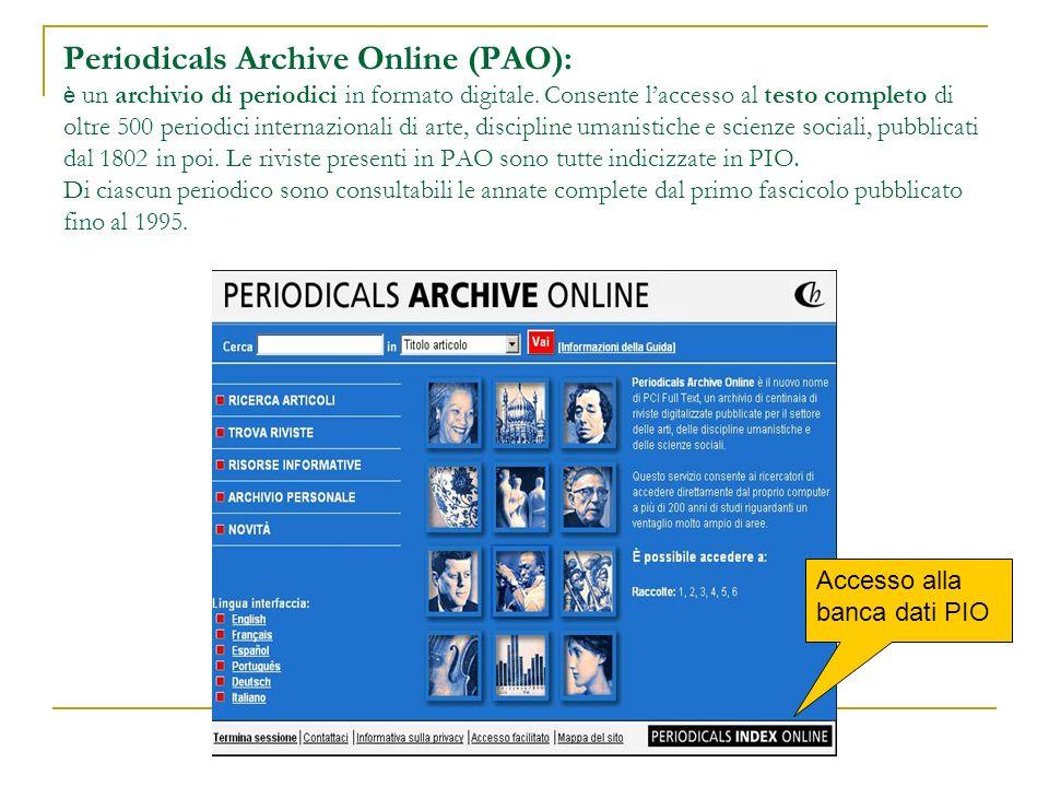 Periodicals Archive Online (PAO): è un archivio di periodici in formato digitale. Consente laccesso al testo completo di oltre 500 periodici internazi