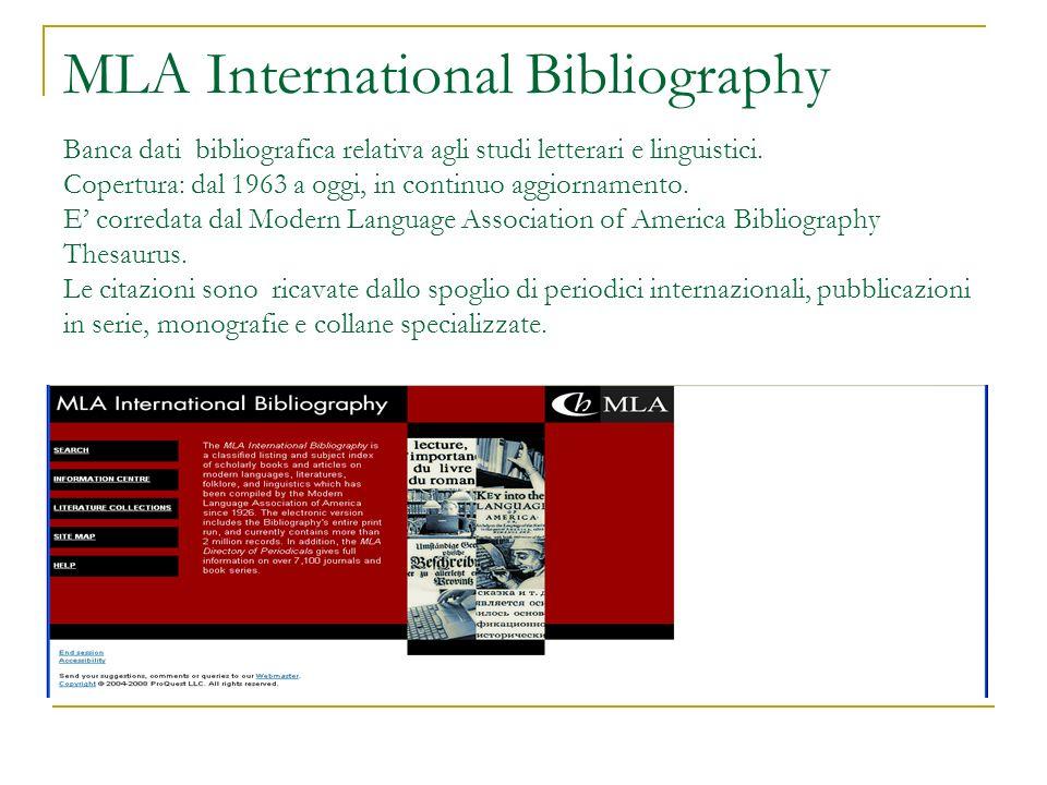 MLA International Bibliography Banca dati bibliografica relativa agli studi letterari e linguistici. Copertura: dal 1963 a oggi, in continuo aggiornam