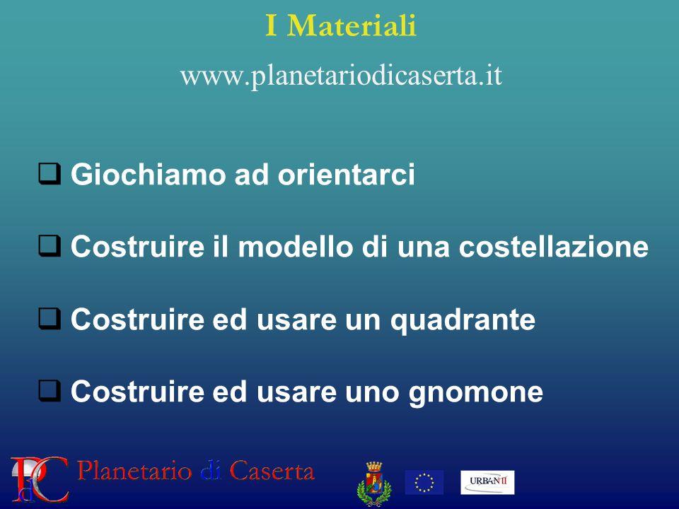 I Materiali www.planetariodicaserta.it Giochiamo ad orientarci Costruire il modello di una costellazione Costruire ed usare un quadrante Costruire ed usare uno gnomone