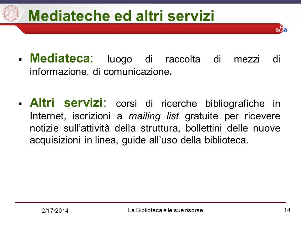 2/17/2014 La Biblioteca e le sue risorse14 Mediateche ed altri servizi Mediateca: luogo di raccolta di mezzi di informazione, di comunicazione.