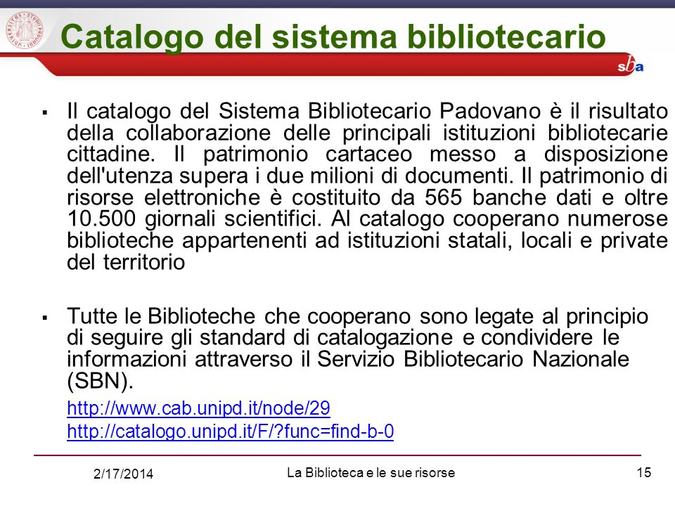 2/17/2014 La Biblioteca e le sue risorse15 Catalogo del sistema bibliotecario Il catalogo del Sistema Bibliotecario Padovano è il risultato della collaborazione delle principali istituzioni bibliotecarie cittadine.