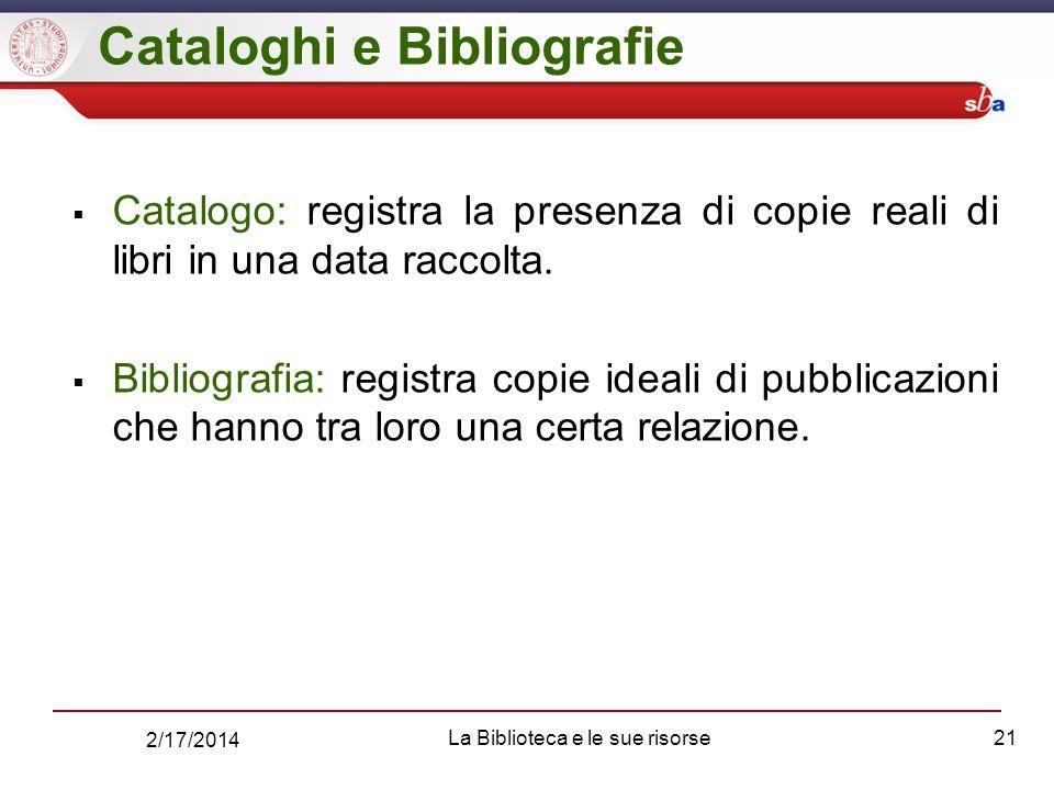 2/17/2014 La Biblioteca e le sue risorse21 Cataloghi e Bibliografie Catalogo: registra la presenza di copie reali di libri in una data raccolta.