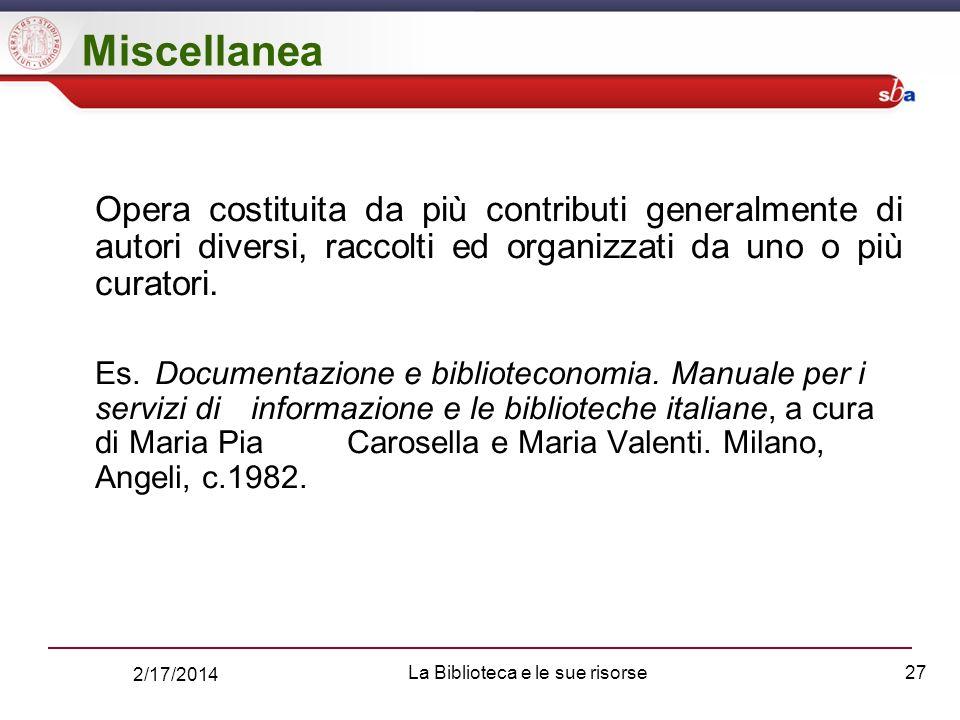 2/17/2014 La Biblioteca e le sue risorse27 Miscellanea Opera costituita da più contributi generalmente di autori diversi, raccolti ed organizzati da uno o più curatori.