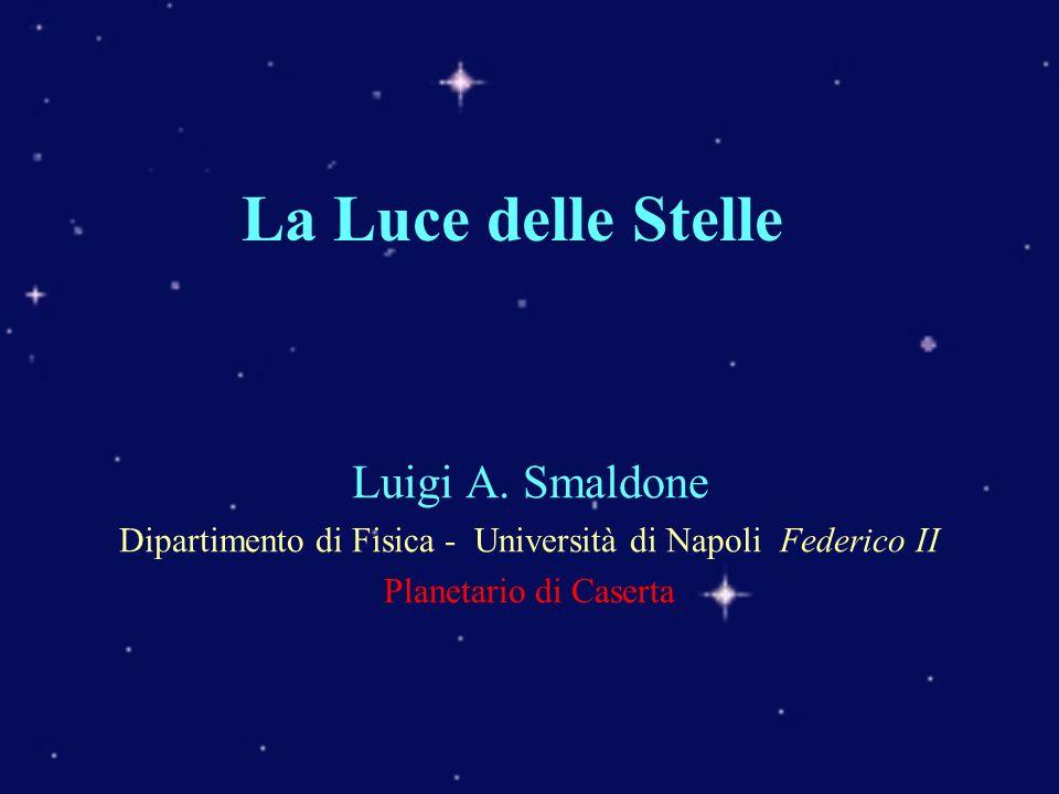 La Luce delle Stelle Luigi A. Smaldone Dipartimento di Fisica - Università di Napoli Federico II Planetario di Caserta