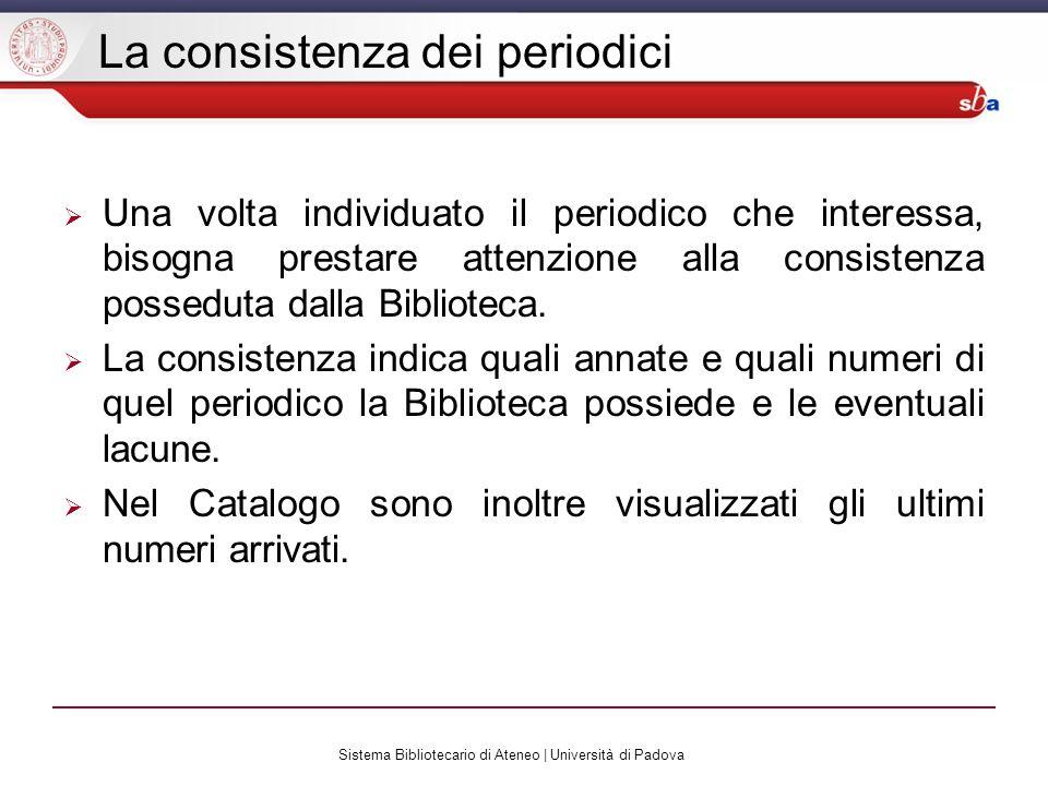 Sistema Bibliotecario di Ateneo | Università di Padova La consistenza dei periodici Una volta individuato il periodico che interessa, bisogna prestare attenzione alla consistenza posseduta dalla Biblioteca.