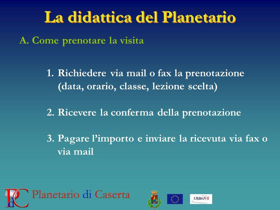 La didattica del Planetario A. Come prenotare la visita 1.Richiedere via mail o fax la prenotazione (data, orario, classe, lezione scelta) 2.Ricevere