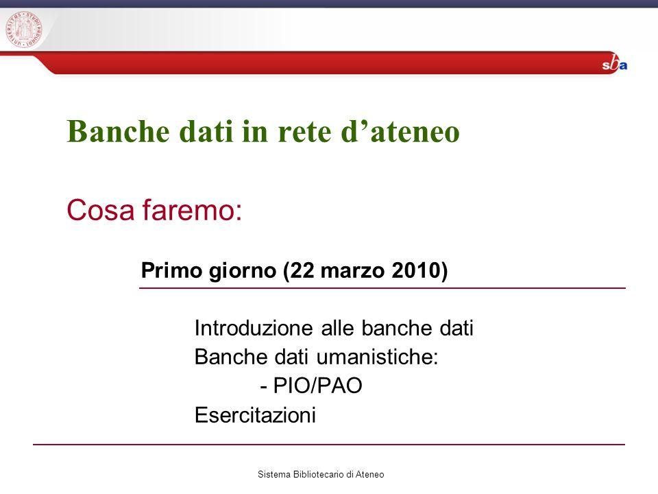 Banche dati in rete dateneo Cosa faremo: Primo giorno (22 marzo 2010) Introduzione alle banche dati Banche dati umanistiche: - PIO/PAO Esercitazioni Sistema Bibliotecario di Ateneo