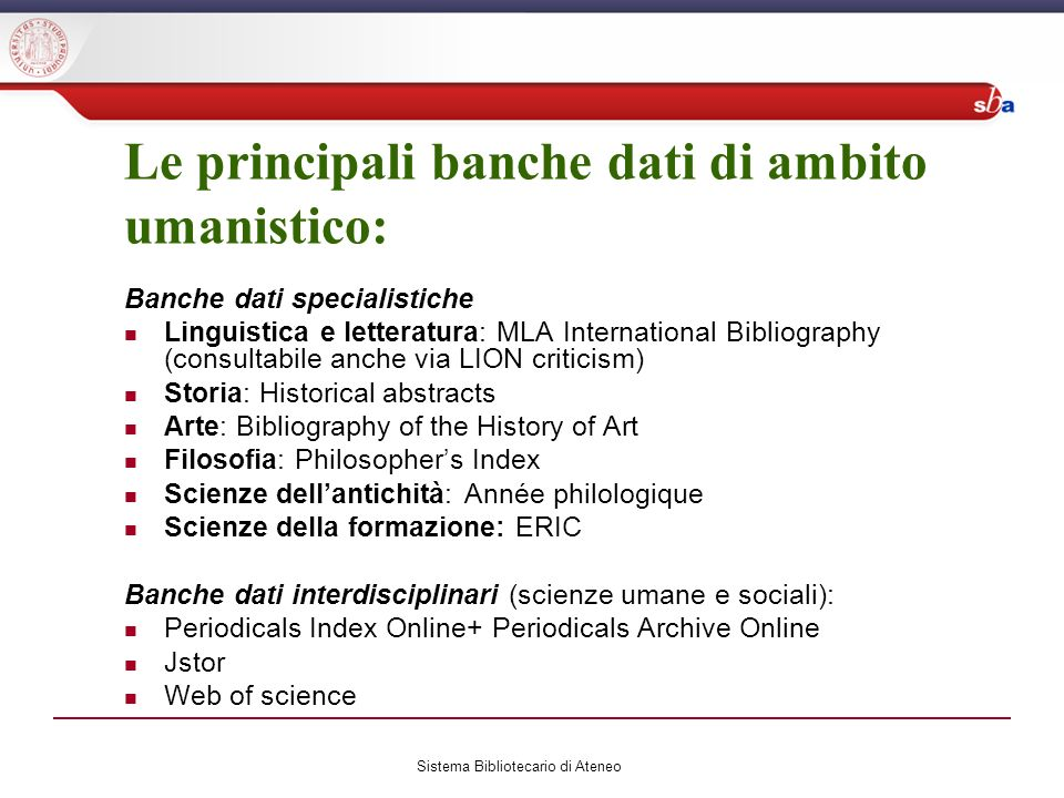Le principali banche dati di ambito umanistico: Banche dati specialistiche Linguistica e letteratura: MLA International Bibliography (consultabile anche via LION criticism) Storia: Historical abstracts Arte: Bibliography of the History of Art Filosofia: Philosophers Index Scienze dellantichità: Année philologique Scienze della formazione: ERIC Banche dati interdisciplinari (scienze umane e sociali): Periodicals Index Online+ Periodicals Archive Online Jstor Web of science Sistema Bibliotecario di Ateneo