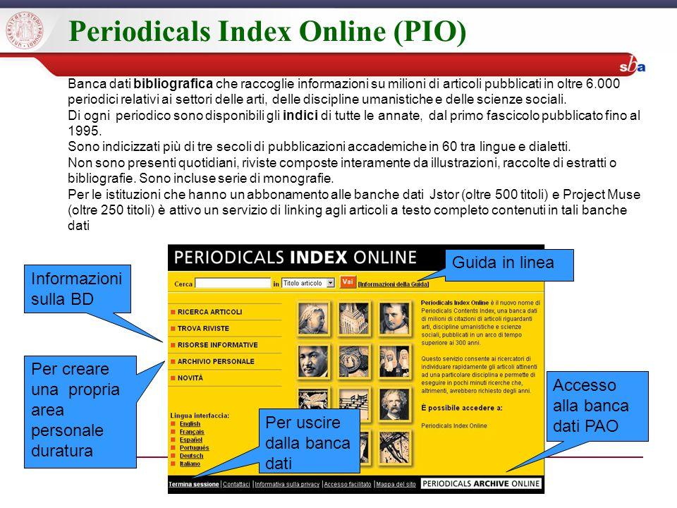 Periodicals Index Online (PIO) Banca dati bibliografica che raccoglie informazioni su milioni di articoli pubblicati in oltre 6.000 periodici relativi ai settori delle arti, delle discipline umanistiche e delle scienze sociali.