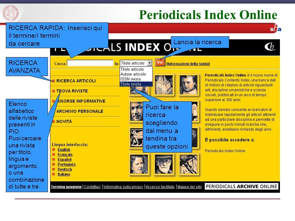 Periodicals Index Online RICERCA RAPIDA: Inserisci qui il termine/i termini da cercare Lancia la ricerca Puoi fare la ricerca scegliendo dal menu a tendina tra queste opzioni Elenco alfabetico delle riviste presenti in PIO.