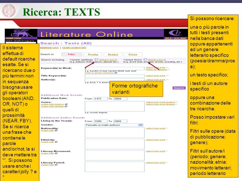 Ricerca: TEXTS Si possono ricercare: una o più parole in tutti i testi presenti nella banca dati oppure appartenenti ad un genere letterario specifico (poesia/dramma/pros a); un testo specifico; i testi di un autore specifico oppure una combinazione delle tre ricerche.