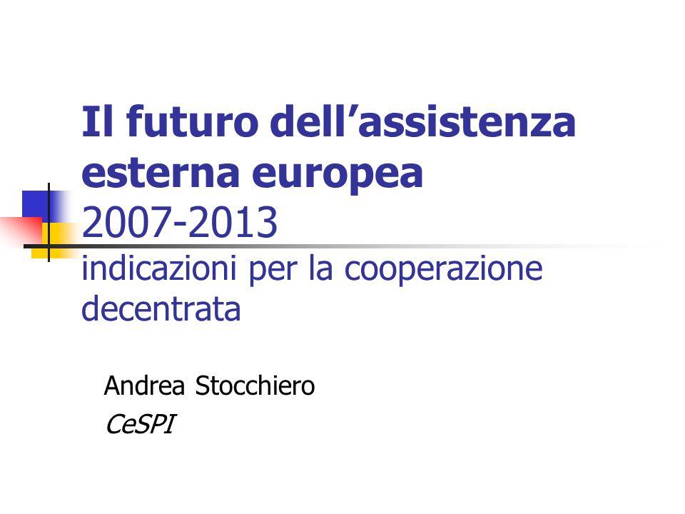 Il futuro dellassistenza esterna europea 2007-2013 indicazioni per la cooperazione decentrata Andrea Stocchiero CeSPI