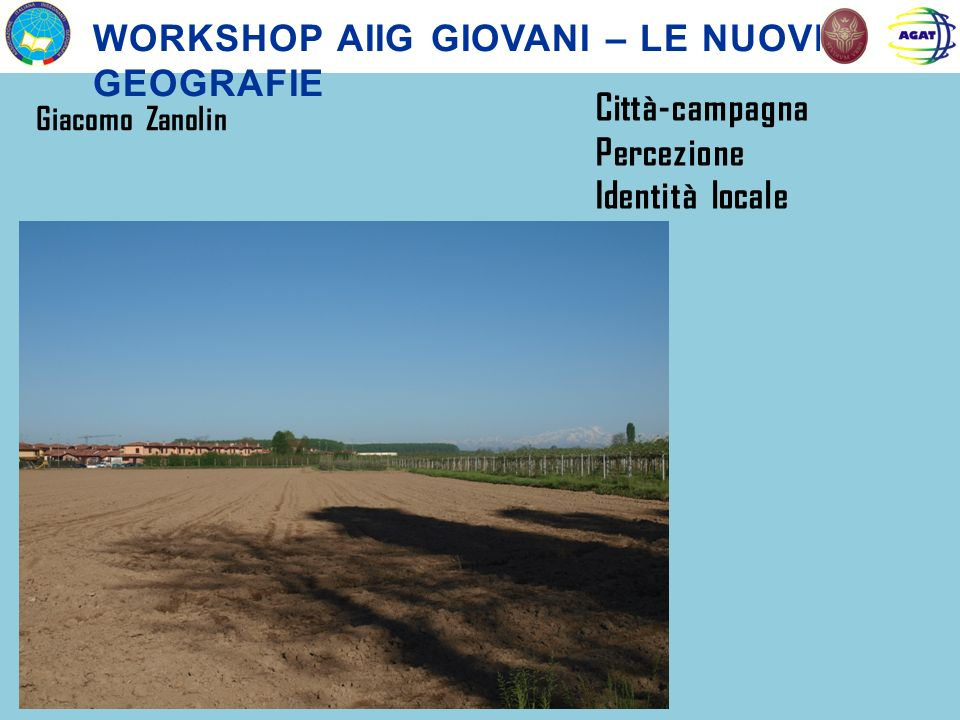 WORKSHOP AIIG GIOVANI – LE NUOVE GEOGRAFIE Giacomo Zanolin Città-campagna Percezione Identità locale