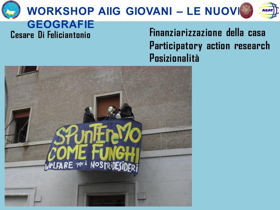WORKSHOP AIIG GIOVANI – LE NUOVE GEOGRAFIE Cesare Di Feliciantonio Finanziarizzazione della casa Participatory action research Posizionalità