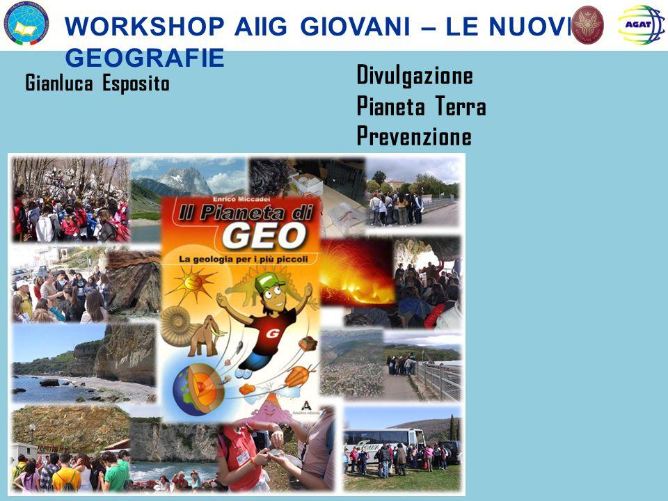 WORKSHOP AIIG GIOVANI – LE NUOVE GEOGRAFIE Gianluca Esposito Divulgazione Pianeta Terra Prevenzione