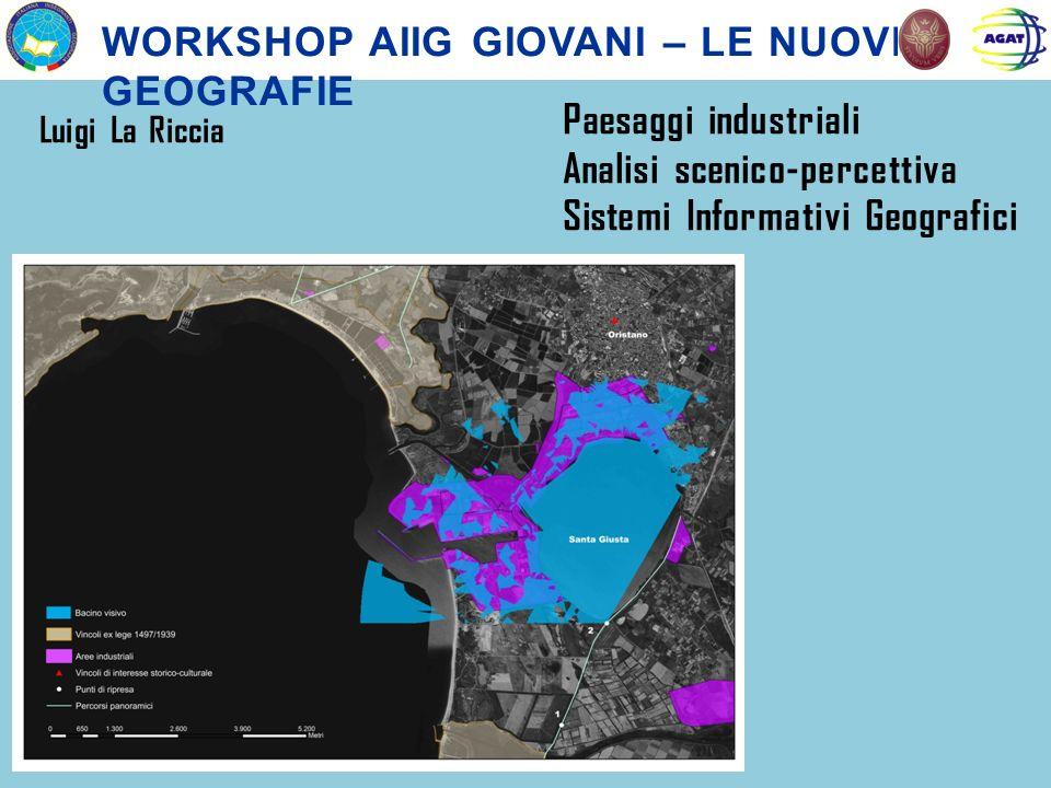 WORKSHOP AIIG GIOVANI – LE NUOVE GEOGRAFIE Luigi La Riccia Paesaggi industriali Analisi scenico-percettiva Sistemi Informativi Geografici