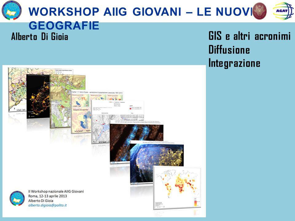 WORKSHOP AIIG GIOVANI – LE NUOVE GEOGRAFIE Alberto Di Gioia GIS e altri acronimi Diffusione Integrazione
