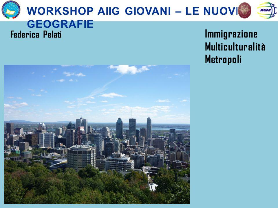 WORKSHOP AIIG GIOVANI – LE NUOVE GEOGRAFIE Federica Pelati Immigrazione Multiculturalità Metropoli