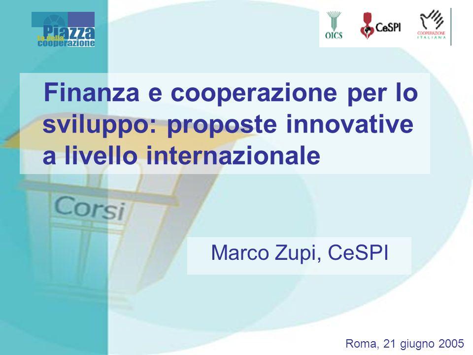 Finanza e cooperazione per lo sviluppo: proposte innovative a livello internazionale Marco Zupi, CeSPI Roma, 21 giugno 2005