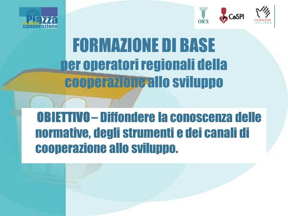 FORMAZIONE DI BASE per operatori regionali della cooperazione allo sviluppo OBIETTIVO – Diffondere la conoscenza delle normative, degli strumenti e dei canali di cooperazione allo sviluppo.