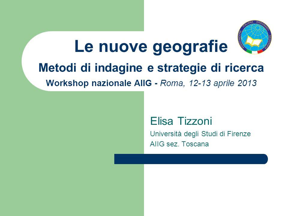Le nuove geografie Metodi di indagine e strategie di ricerca Workshop nazionale AIIG - Roma, 12-13 aprile 2013 Elisa Tizzoni Università degli Studi di