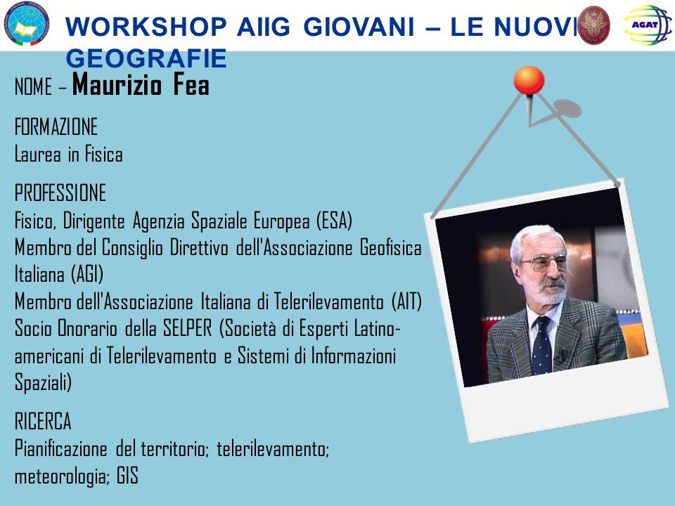 WORKSHOP AIIG GIOVANI – LE NUOVE GEOGRAFIE NOME – Maurizio Fea FORMAZIONE Laurea in Fisica PROFESSIONE Fisico, Dirigente Agenzia Spaziale Europea (ESA