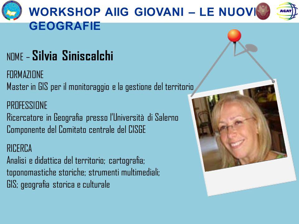 NOME – Silvia Siniscalchi FORMAZIONE Master in GIS per il monitoraggio e la gestione del territorio PROFESSIONE Ricercatore in Geografia presso lUnive