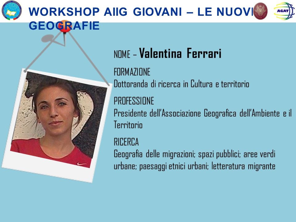 NOME – Valentina Ferrari FORMAZIONE Dottoranda di ricerca in Cultura e territorio PROFESSIONE Presidente dellAssociazione Geografica dellAmbiente e il